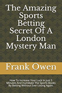 The Amazing Sports Betting Secret Of A London Mystery Man: How To Increase Your Luck In Just 5 Minutes And Humiliate The S...
