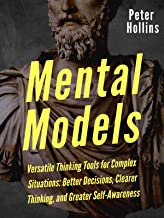 Mental Models: 16 Versatile Thinking Tools for Complex Situations: Better Decisions, Clearer Thinking, and Greater Self-Aw...