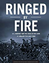 Ringed by Fire: U.S. Marines and the Siege of Khe Sanh: 21 January to 9 July 1968