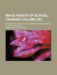 Wage Worth of School Training Volume 285,; An Analytical Study of Six Hundred Women-Workers in Textile Factories