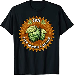 IPA Lot When I Drink Funny Beer Drinker's Pun T-Shirt