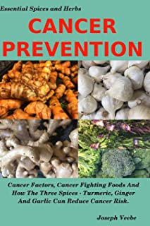 CANCER PREVENTION: Cancer Factors, Cancer Fighting Foods And How The Spices Turmeric, Ginger And Garlic Can Reduce Cancer Risk (Essential Spices and Herbs)