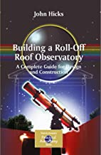 Building a Roll-Off Roof Observatory: A Complete Guide for Design and Construction (The Patrick Moore Practical Astronomy Series)