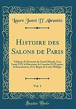 Histoire Des Salons de Paris, Vol. 1: Tableaux Et Portraits Du Grand Monde, Sous Louis XVI, Le Directoire, Le Consulat Et l'Empire, La Restauration, ... (Classic Reprint) (French Edition)