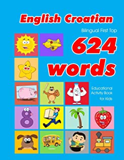 English - Croatian Bilingual First Top 624 Words Educational Activity Book for Kids: Easy vocabulary learning flashcards best for infants babies ... (624 Basic First Words for Children)