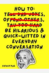 How To Be Hilarious and Quick-Witted in Everyday Conversation (How to be More Likable and Charismatic Book 10) Kindle Edition