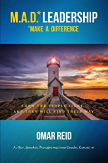 M.A.D. *Leadership Make A Difference: Show The People Light And They Will Find Their Way