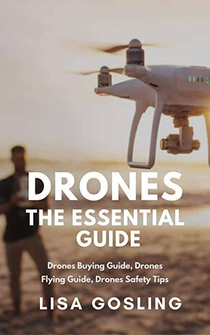 Drones: The Essential Guide - All You Need to Know From Buying to Flying: Drone Types, Photography & Safety Tips (English Edition)