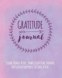 Gratitude Journal: 5 Good Things A Day, Simple Gratitude Journal For Greater Happiness 365 Days A Year