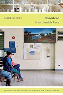 Biomedicine in an Unstable Place: Infrastructure and Personhood in a Papua New Guinean Hospital (Experimental Futures: Tec...