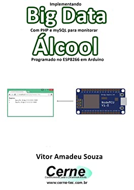 Implementando Big Data Com PHP e mySQL para monitorar Álcool Programado no ESP8266 em Arduino (Portuguese Edition)