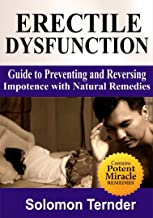 Erectile Dysfunction: How To Use The Miracle Plant To Reverse Impotence: Guide To Preventing And Reversing Impotence With Natural Home Remedies