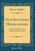 Our Southern Highlanders: A Narrative of Adventure in the Southern Appalachians and a Study of Life Among the Mountaineers (Classic Reprint)