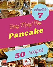Holy Moly! Top 50 Pancake Recipes Volume 7: Best-ever Pancake Cookbook for Beginners