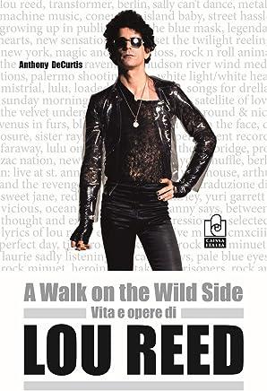 A walk on the wild side. Vita e opere di Lou Reed