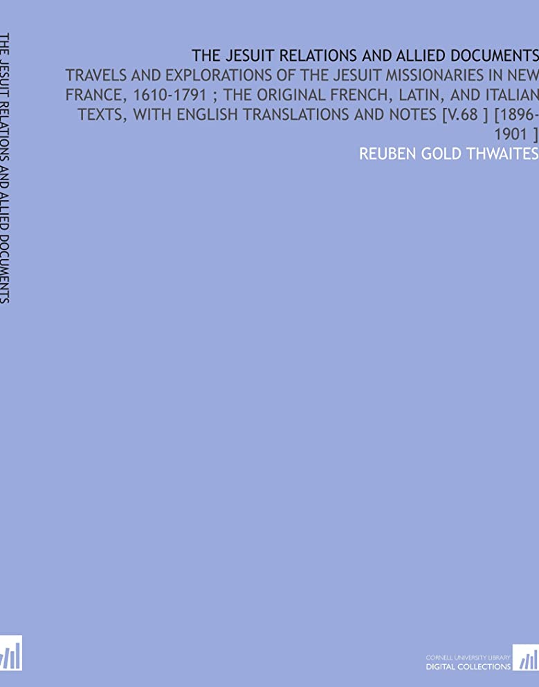 The Jesuit Relations and Allied Documents: Travels and Explorations of the Jesuit Missionaries in New France, 1610-1791 ; the Original French, Latin, ... Translations and Notes [V.68 ] [1896-1901 ]