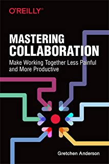 Mastering Collaboration: Make Working Together Less Painful and More Productive