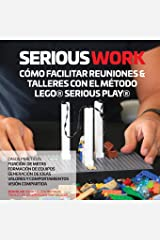 SERIOUS WORK CÓMO FACILITAR REUNIONES & TALLERES CON EL MÉTODO LEGO® SERIOUS PLAY® Paperback