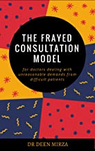 The FRAYED consultation model for doctors dealing with unreasonable demands from difficult patients: A communication skills guide for stressed GPs on how to survive doctor-patient conflict