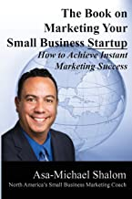 The Book on Marketing Your Small Business Startup: How to Achieve Instant Marketing Success
