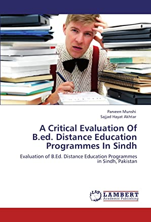 A Critical Evaluation Of B.ed. Distance Education Programmes In Sindh: Evaluation of B.Ed. Distance Education Programmes in Sindh, Pakistan
