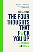 The Four Thoughts That F*** You Up ... and How to Fix Them: Rewire how you think in 6 weeks