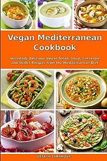 Vegan Mediterranean Cookbook: Incredibly Delicious Vegan Salad, Soup, Casserole and Skillet Recipes from the Mediterranean...