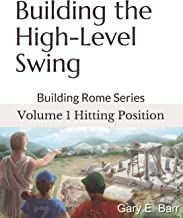 Building the High-Level Swing - Volume 1 Hitting Position: Building Rome Series - Step by Step Coaching Guide To Training Great Ballplayers - Baseball and Fast Pitch Softball