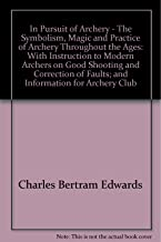 In pursuit of archery: the symbolism, magic and practice of archery throughout the ages: with instruction to modern archers on good shooting and the correction of faults; and information for archery club organizers