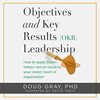 Objectives and Key Results (OKR) Leadership: How to Apply Silicon Valley's Secret Sauce to Your Career, Team or Organization