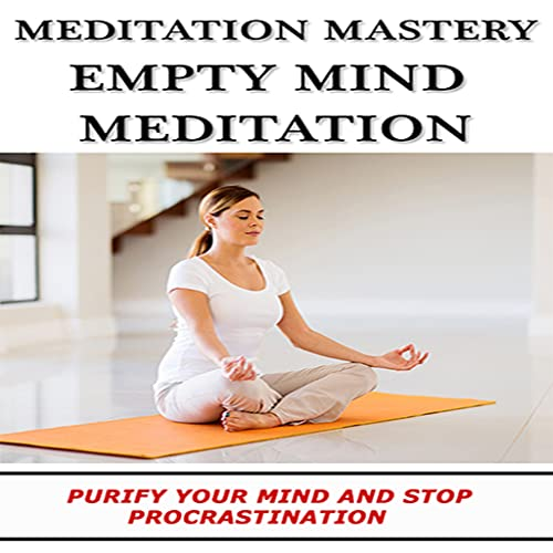 Meditation Mastery : Empty Mind Meditation - Discover How You Can Use Meditation To Purify Your Mind And Stop Procrastination
