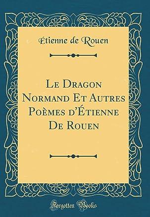Le Dragon Normand Et Autres Poèmes dÉtienne De Rouen (Classic Reprint)