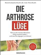 Die Arthrose-Lüge: Warum die meisten Menschen völlig umsonst leiden - und was Sie dagegen tun können - Mit dem sensationel...