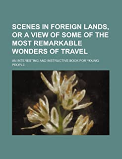 Scenes in Foreign Lands, or a View of Some of the Most Remarkable Wonders of Travel; An Interesting and Instructive Book f...