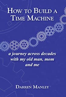 How to Build a Time Machine: A Journey Across Decades with My Old Man, Mom and Me