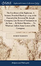 The Excellency of the Righteous. a Sermon, Preached March 30. 1729. at the Funeral of the Reverend Mr. Joseph Crompton, Late Rector of Normanton on ... Are Added, Some Letters of Mr. Crompton;