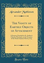 The Vanity of Earthly Objects of Attachment: A Sermon, Preached in St. Andrew's Church, Montreal, on the Occasion of the Death of James Hervey, Esq. (Classic Reprint)
