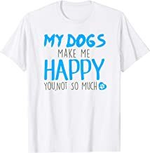 My Dogs make Me happy You, not so much T-Shirt
