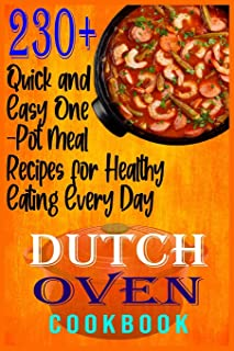 Dutch Oven Cookbook: 230+ Quick and Easy One-Pot Meal Recipes for Healthy Eating Every Day