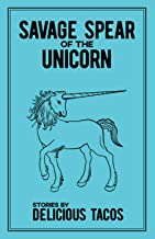 Savage Spear of the Unicorn: Stories by Delicious Tacos