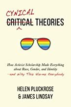 Cynical Theories: How Activist Scholarship Made Everything about Race, Gender, and Identity—and Why This Harms Everybody