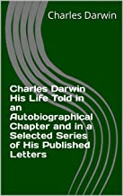 Charles Darwin His Life Told in an Autobiographical Chapter and in a Selected Series of His Published Letters (English Edi...