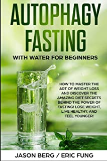 Autophagy Fasting With Water for Beginners: How to Master the Art of Weight Loss and Discover the Amazing Diet Secrets Beh...