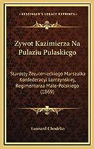 Zywot Kazimierza Na Pulaziu Pulaskiego: Starosty Zezulenieckiego Marszalka Konfederacyi Lomzynskiej, Regimentarza Malo-Pol...