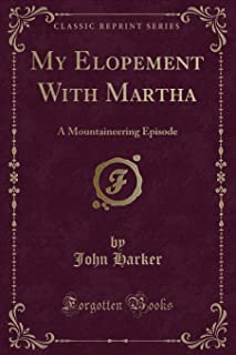 My Elopement with Martha: A Mountaineering Episode (Classic Reprint)