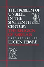 The Problem of Unbelief in the Sixteenth Century: The Religion of Rabelais