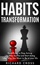 Habits Transformation: Easy Rules to Stop Acting Like Who You Are and Start Acting Like Who You Want to Be in your life