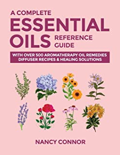 A Complete Essential Oils Reference Guide: With Over 500 Aromatherapy Oil Remedies, Diffuser Recipes & Healing Solutions (...