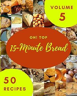 Oh! Top 50 15-Minute Bread Recipes Volume 5: I Love 15-Minute Bread Cookbook!