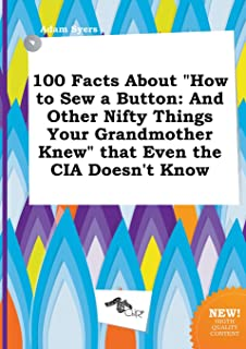 100 Facts about How to Sew a Button: And Other Nifty Things Your Grandmother Knew That Even the CIA Doesn't Know